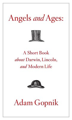 Angels and Ages: A Short Book About Darwin, Lincoln, and Modern Life, Gopnik, Adam