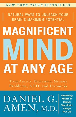 Magnificent Mind at Any Age: Natural Ways to Unleash Your Brain's Maximum Potential, Daniel G. Amen