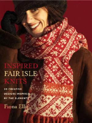 "Inspired Fair Isle Knits: 20 Creative Designs Inspired by the Elements, ""Ellis, Fiona"""