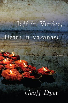 Jeff in Venice, Death in Varanasi: A Novel, Dyer, Geoff