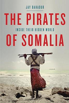 The Pirates of Somalia : Inside Their Hidden World, Bahadur, Jay