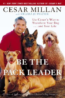 Image for Be the Pack Leader  Use Cesar's Way to Transform Your Dog . . . and Your Life