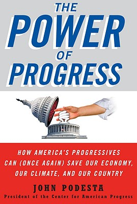 The Power of Progress: How America's Progressives Can (Once Again) Save Our Economy, Our Climate, and Our Country, Podesta, John