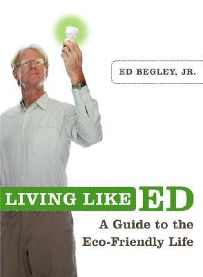 Living Like Ed: A Guide to the Eco-Friendly Life, Begley Jr., Ed