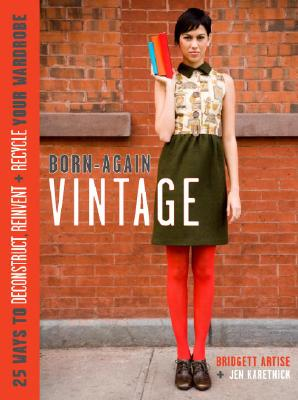 Image for Born-Again Vintage: 25 Ways to Deconstruct, Reinvent, and Recycle Your Wardrobe