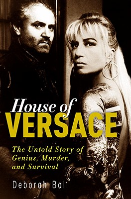 House of Versace : the untold story of genius, murder, and Survival, Ball, Deborah