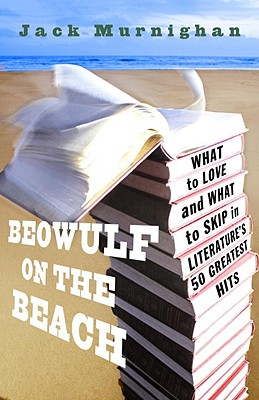 Beowulf on the Beach: What to Love and What to Skip in Literature's 50 Greatest Hits, Jack Murnighan