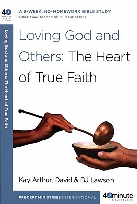 Loving God and Others: The Heart of True Faith (40-Minute Bible Studies), Kay Arthur, David Lawson, BJ Lawson
