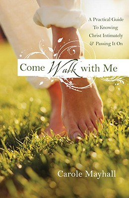 Come Walk with Me: A Woman's Personal Guide to Knowing God and Mentoring Others, Carole Mayhall