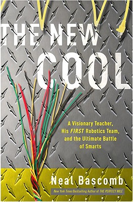 The New Cool: A Visionary Teacher, His FIRST Robotics Team, and the Ultimate Battle of Smarts, Bascomb, Neal