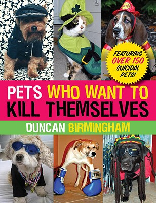 Image for Pets Who Want to Kill Themselves  Featuring Over 150 Suicidal Pets!