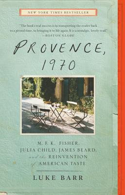 Provence, 1970: M.F.K. Fisher, Julia Child, James Beard, and the Reinvention of American Taste, Barr, Luke