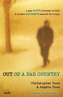 Out of a Far Country: A Gay Son's Journey to God. A Broken Mother's Search for Hope., Christopher Yuan, Angela Yuan