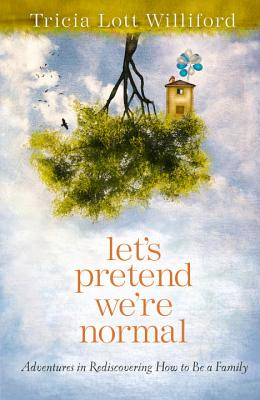 Let's Pretend We're Normal: Adventures in Rediscovering How to Be a Family, Lott Williford, Tricia
