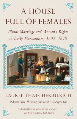 A House Full of Females: Plural Marriage and Women's Rights in Early Mormonism, 1835-1870, Laurel Thatcher Ulrich