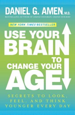 Use Your Brain to Change Your Age: Secrets to Look, Feel, and Think Younger Every Day, Daniel G. Amen M.D.