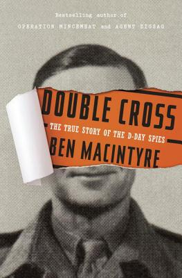Double Cross: The True Story of the D-Day Spies, Ben Macintyre