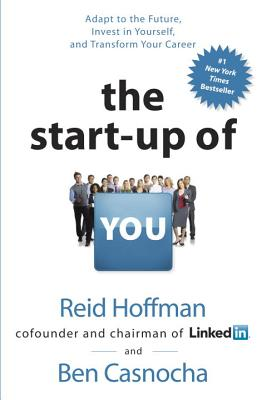 The Start-up of You: Adapt to the Future, Invest in Yourself, and Transform Your Career, Reid Hoffman, Ben Casnocha
