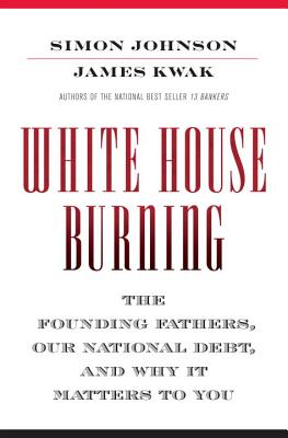 White House Burning: The Founding Fathers, Our National Debt, and Why It Matters to You, Johnson, Simon; Kwak, James