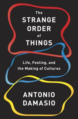 The Strange Order of Things: Life, Feeling, and the Making of Cultures, Antonio Damasio