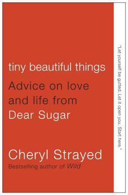 Tiny Beautiful Things: Advice on Love and Life from Dear Sugar, Strayed, Cheryl
