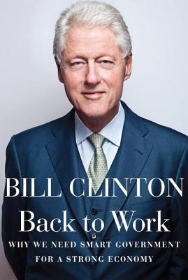 Back to Work: Why We Need Smart Government for a Strong Economy, Clinton, Bill