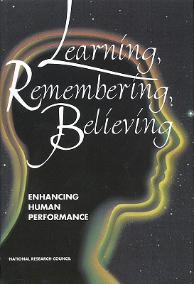Learning, Remembering, Believing: Enhancing Human Performance, National Research Council; Division of Behavioral and Social Sciences and Education; Commission on Behavioral and Social Sciences and Education; Committee on Techniques for the Enhancement of Human Performance