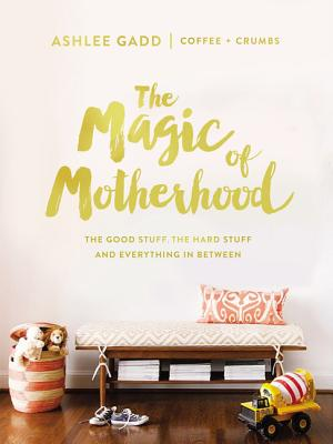 Image for The Magic Of Motherhood : The Good Stuff, The Hard Stuff, And Everything In Between