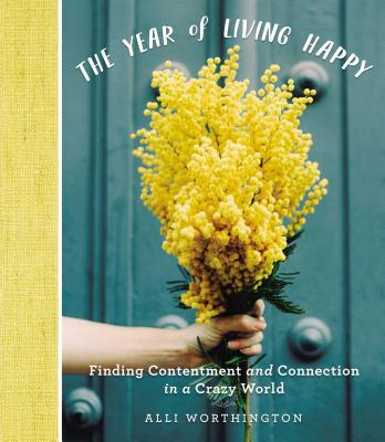 Image for The Year of Living Happy: Finding Contentment and Connection in a Crazy World