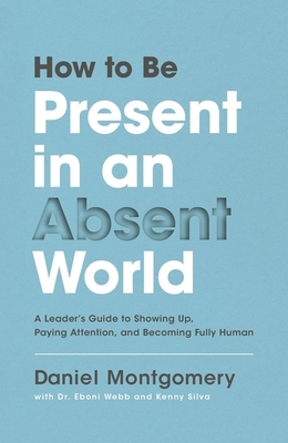 Image for How to Be Present in an Absent World: A Leader's Guide to Showing Up, Paying Attention, and Becoming Fully Human