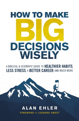 Image for How to Make Big Decisions Wisely: A Biblical and Scientific Guide to Healthier Habits, Less Stress, A Better Career, and Much More