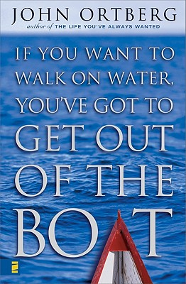 If You Want to Walk on Water, You've Got to Get Out of the Boat, Ortberg, John