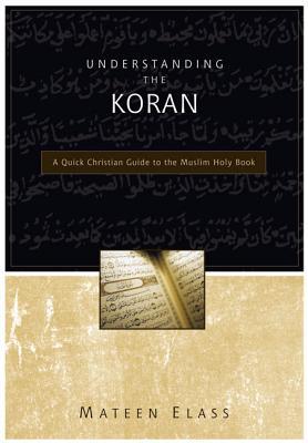 Understanding the Koran: A Quick Christian Guide to the Muslim Holy Book, Mateen Elass
