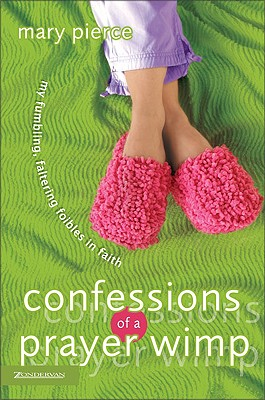 Confessions of a Prayer Wimp: My Fumbling, Faltering Foibles in Faith, Pierce, Mary