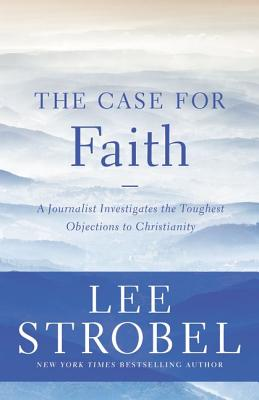 The Case for Faith: A Journalist Investigates the Toughest Objections to Christianity (Case for ... Series), Lee Strobel