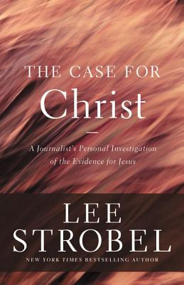 The Case for Christ: A Journalist's Personal Investigation of the Evidence for Jesus (Case for ... Series), Lee Strobel