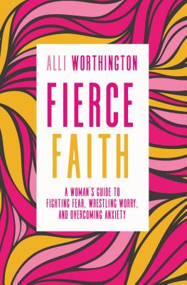 Image for Fierce Faith: A Woman's Guide to Fighting Fear, Wrestling Worry, and Overcoming Anxiety