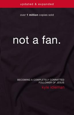 Image for Not a Fan Updated and   Expanded: Becoming a Completely Committed Follower of Jesus