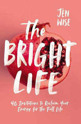 Image for The Bright Life: 40 Invitations to Reclaim Your Energy for the Full Life