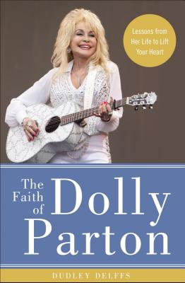 Image for The Faith of Dolly Parton: Lessons from Her Life to Lift Your Heart