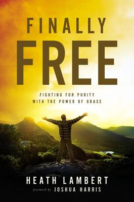 Finally Free: Fighting for Purity with the Power of Grace, Heath Lambert