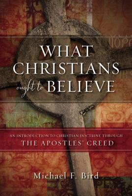 Image for What Christians Ought to Believe: An Introduction to Christian Doctrine Through the Apostles' Creed