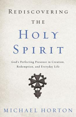 Image for Rediscovering the Holy Spirit: God's Perfecting Presence in Creation, Redemption, and Everyday Life
