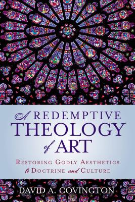 Image for A Redemptive Theology of Art: Restoring Godly Aesthetics to Doctrine and Culture