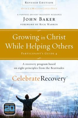 Growing in Christ While Helping Others Participant's Guide 4: A Recovery Program Based on Eight Principles from the Beatitudes (Celebrate Recovery), Baker, John
