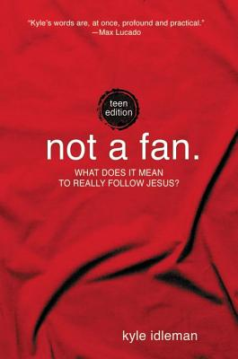 Not a Fan: Teen Edition: What does it mean to really follow Jesus?, Kyle Idleman
