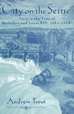 Image for City On the Seine: Paris in the Time of Richelieu and Louis XIV, 1614-1715