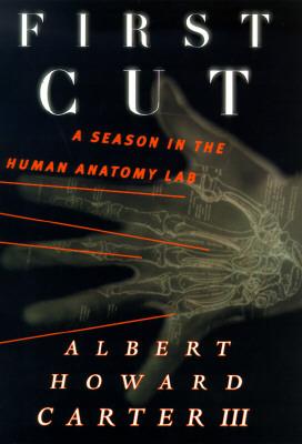 First Cut : A Season in the Anatomy Lab, Carter, Albert H.