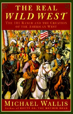 Image for The Real Wild West: The 101 Ranch and the Creation of the American West