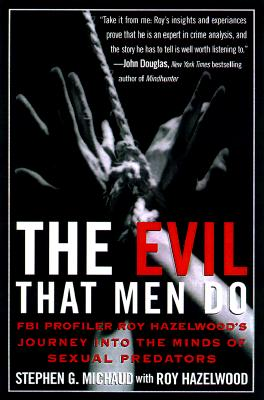 The Evil That Men Do: FBI Profiler Roy Hazelwood's Journey into the Minds of Sexual Predators, Stephen G. Michaud, Roy Hazelwood